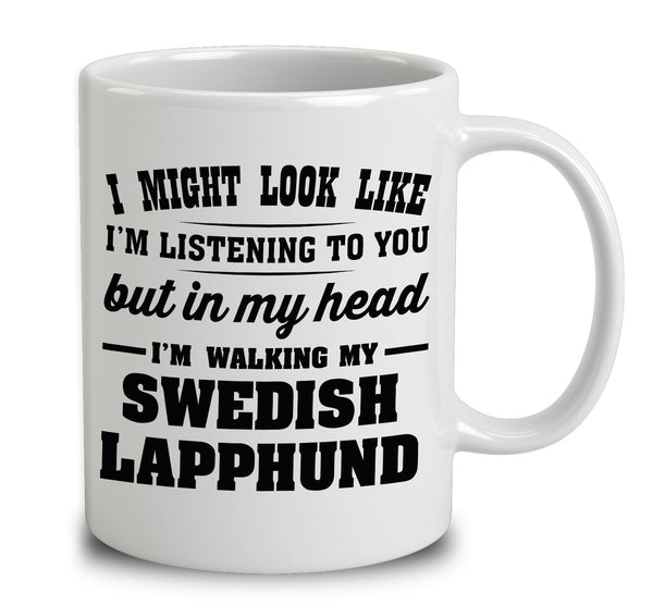 I Might Look Like I'm Listening To You, But In My Head I'm Walking My Swedish Lapphund