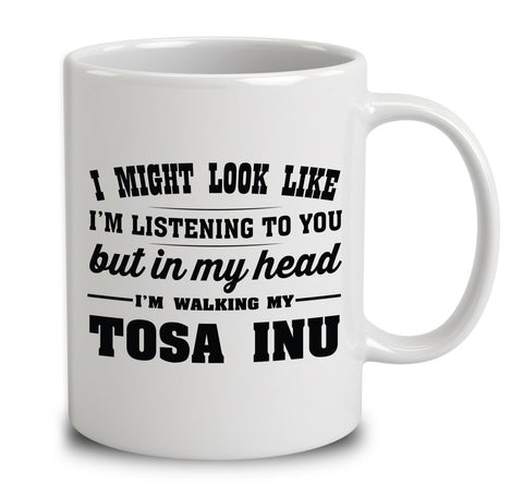 I Might Look Like I'm Listening To You, But In My Head I'm Walking My Tosa Inu