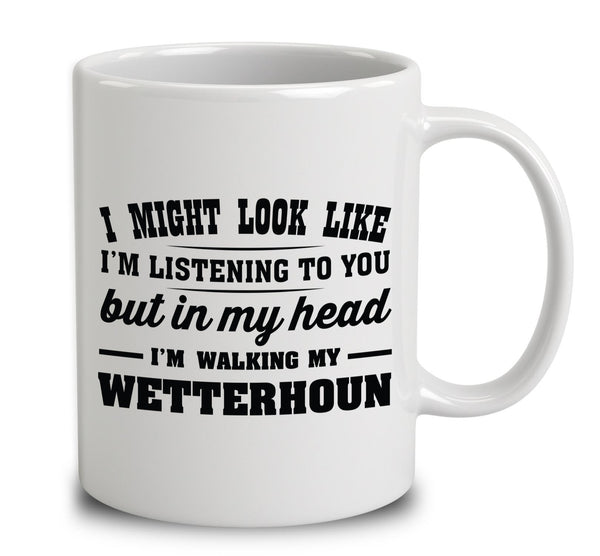 I Might Look Like I'm Listening To You, But In My Head I'm Walking My Wetterhoun