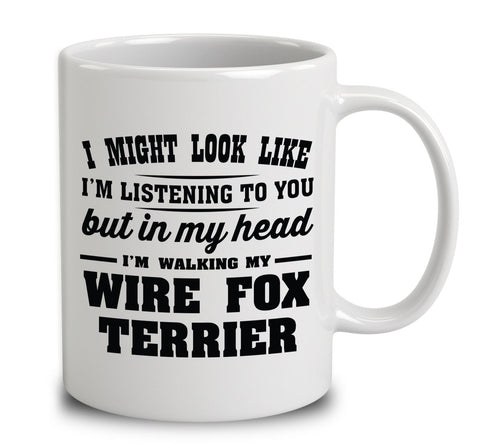 I Might Look Like I'm Listening To You, But In My Head I'm Walking My Wire Fox Terrier