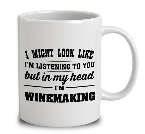 I Might Look Like I'm Listening To You, But In My Head I'm Winemaking
