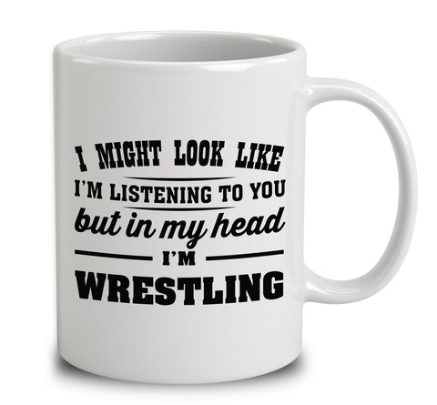 I Might Look Like I'm Listening To You, But In My Head I'm Wrestling