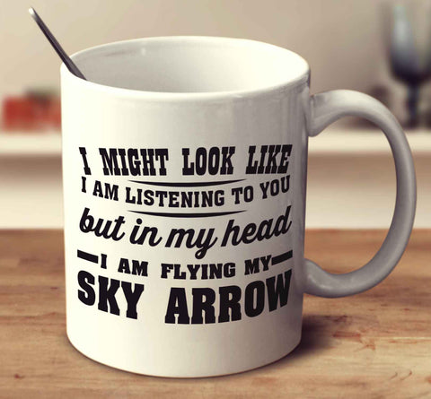 I might look like I'm listening but in my head I'm flying my Sky Arrow