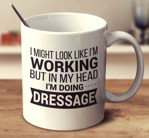 I Might Look Like I'm Working But In My Head I'm Dressage