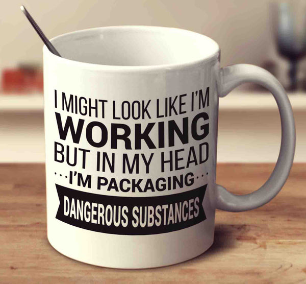 I Might Look Like I'm Working But In My Head I'm Packaging Dangerous Substances