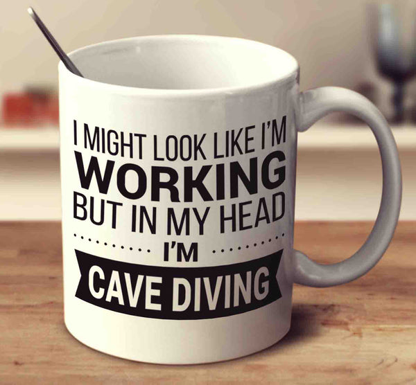 I Might Look Like I'm Working But In My Head I'm Cave Diving