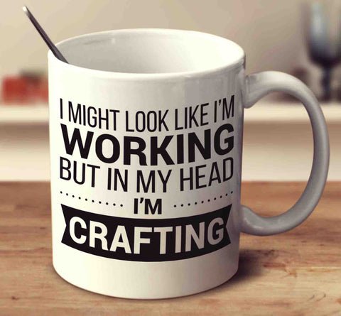 I Might Look Like I'm Working But In My Head I'm Crafting