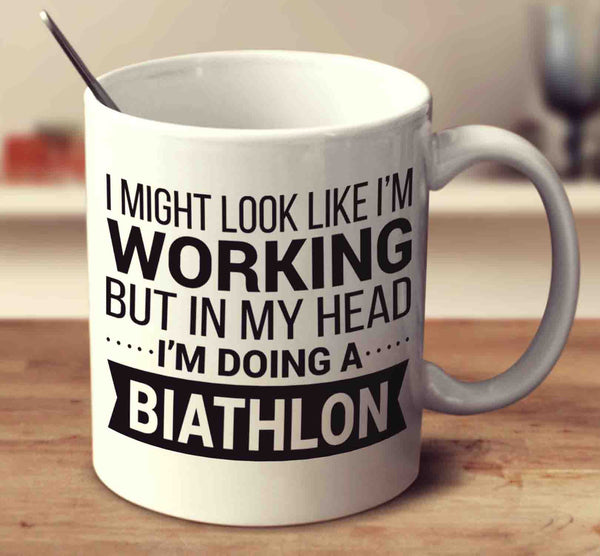 I Might Look Like I'm Working But In My Head I'm Doing A Biathlon
