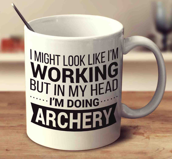 I Might Look Like I'm Working But In My Head I'm Doing Archery