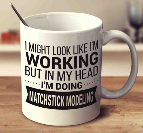 I Might Look Like I'm Working But In My Head I'm Doing Matchstick Modeling