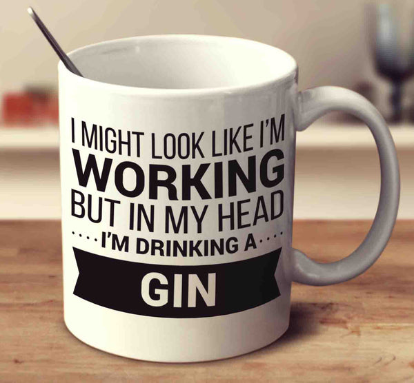 I Might Look Like I'm Working But In My Head I'm Drinking A Gin