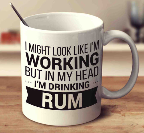 I Might Look Like I'm Working But In My Head I'm Drinking Rum