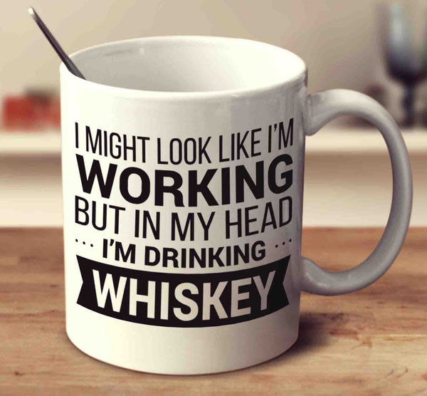 I Might Look Like I'm Working But In My Head I'm Drinking Whiskey