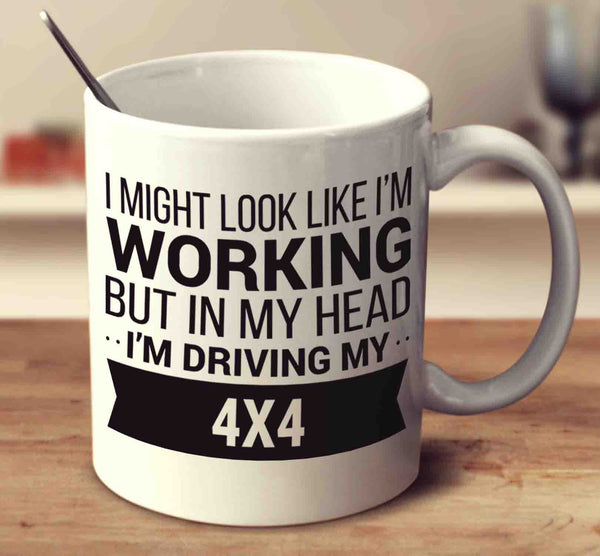 I Might Look Like I'm Working But In My Head I'm Driving My 4X4