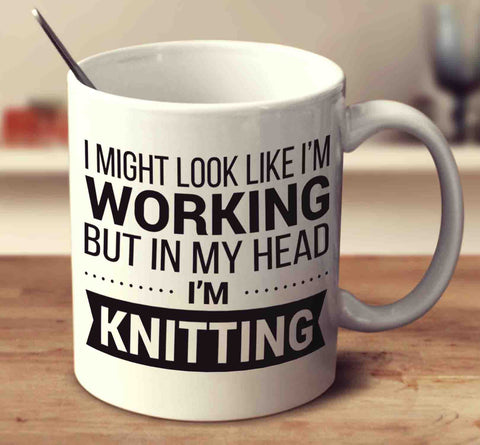 I Might Look Like I'm Working But In My Head I'm Knitting