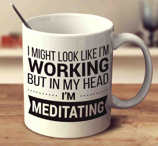 I Might Look Like I'm Working But In My Head I'm Meditating