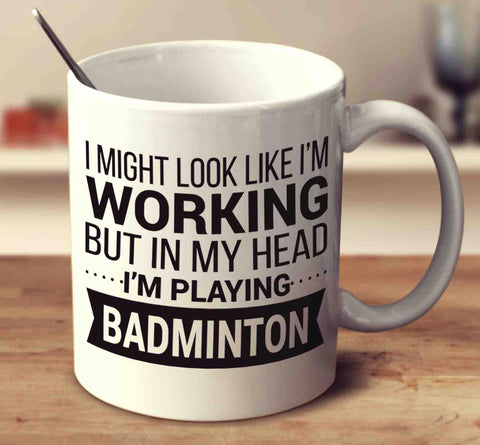 I Might Look Like I'm Working But In My Head I'm Playing Badminton
