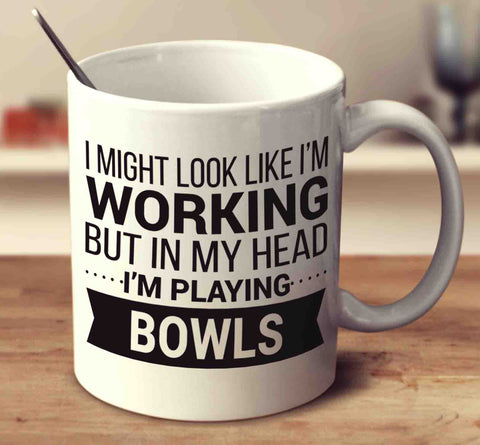 I Might Look Like I'm Working But In My Head I'm Playing Bowls