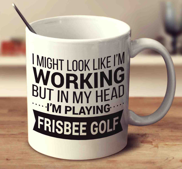 I Might Look Like I'm Working But In My Head I'm Playing Frisbee Golf