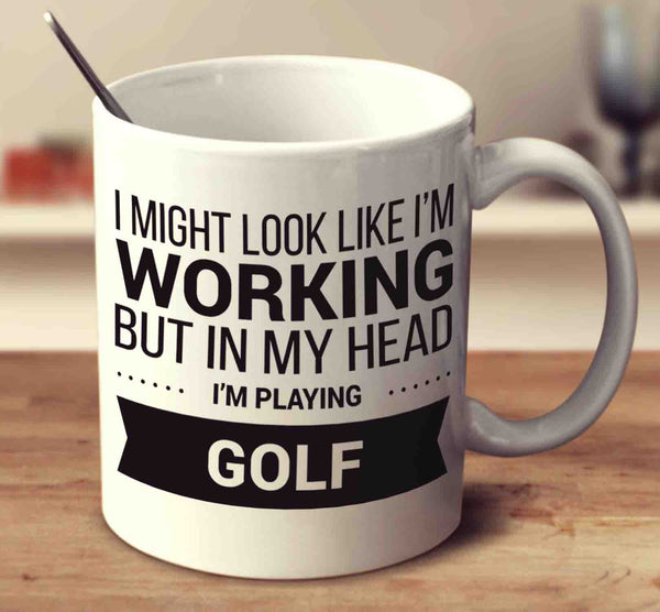 I Might Look Like I'm Working But In My Head I'm Playing Golf