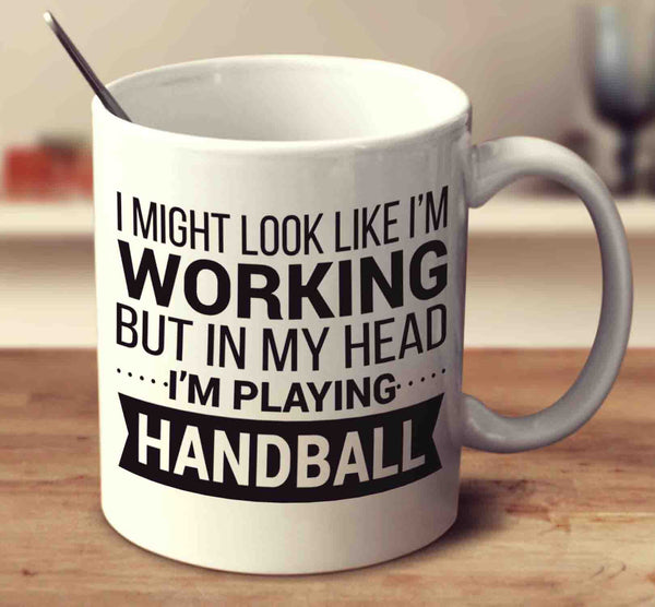 I Might Look Like I'm Working But In My Head I'm Playing Handball