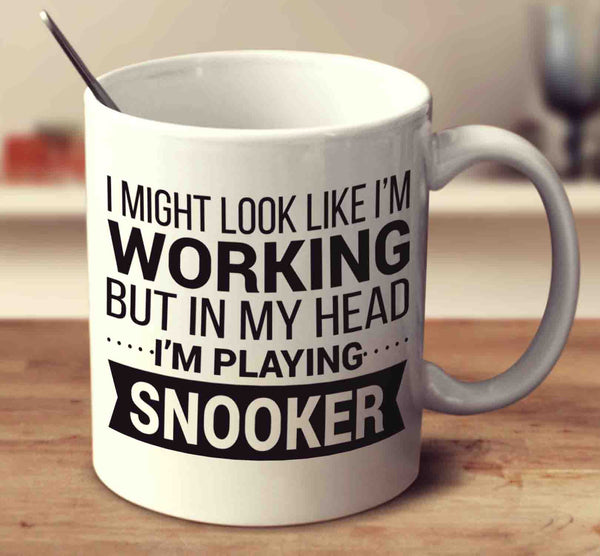 I Might Look Like I'm Working But In My Head I'm Playing Snooker