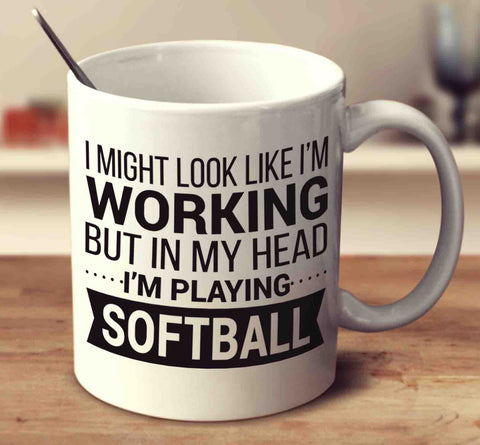 I Might Look Like I'm Working But In My Head I'm Playing Softball