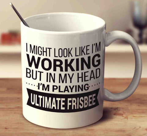I Might Look Like I'm Working But In My Head I'm Playing Ultimate Frisbee