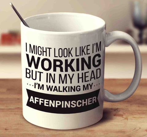 I Might Look Like I'm Working But In My Head I'm Walking My Affenpinscher