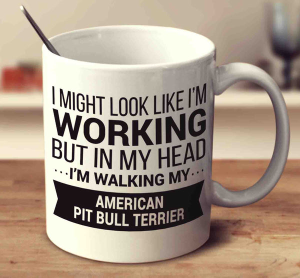 I Might Look Like I'm Working But In My Head I'm Walking My American Pit Bull Terrier