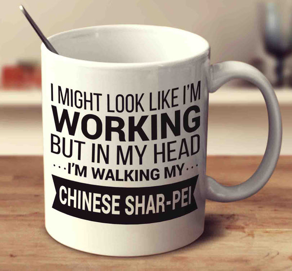 I Might Look Like I'm Working But In My Head I'm Walking My Chinese Shar-Pei