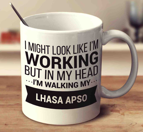 I Might Look Like I'm Working But In My Head I'm Walking My Lhasa Apso