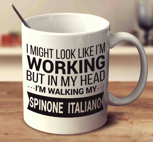 I Might Look Like I'm Working But In My Head I'm Walking My Spinone Italiano