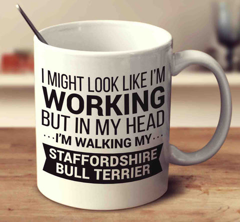 I Might Look Like I'm Working But In My Head I'm Walking My Staffordshire Bull Terrier