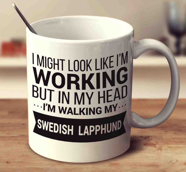 I Might Look Like I'm Working But In My Head I'm Walking My Swedish Lapphund