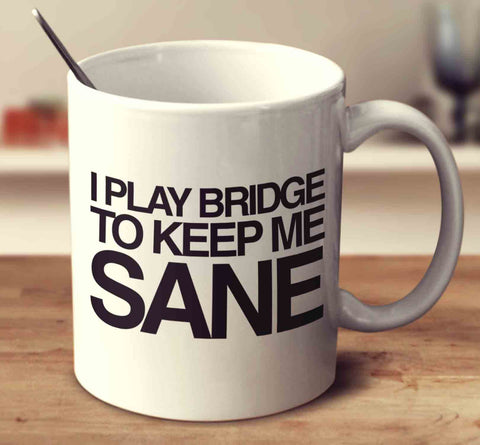 I Play Bridge To Keep Me Sane