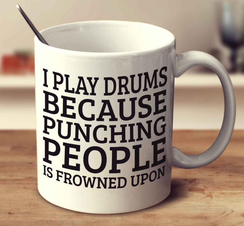 I Play Drums Because Punching People Is Frowned Upon