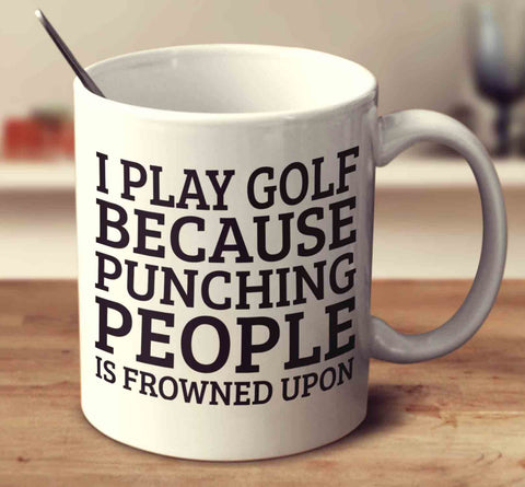 I Play Golf Because Punching People Is Frowned Upon