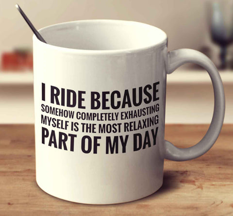 I Ride Because Somehow Completely Exhausting Myself Is The Most Relaxing Part Of My Day