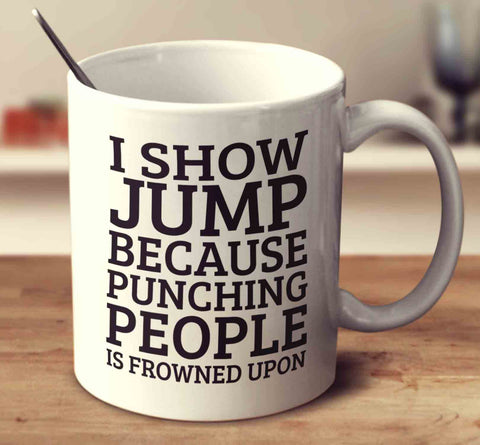 I Show Jump Because Punching People Is Frowned Upon