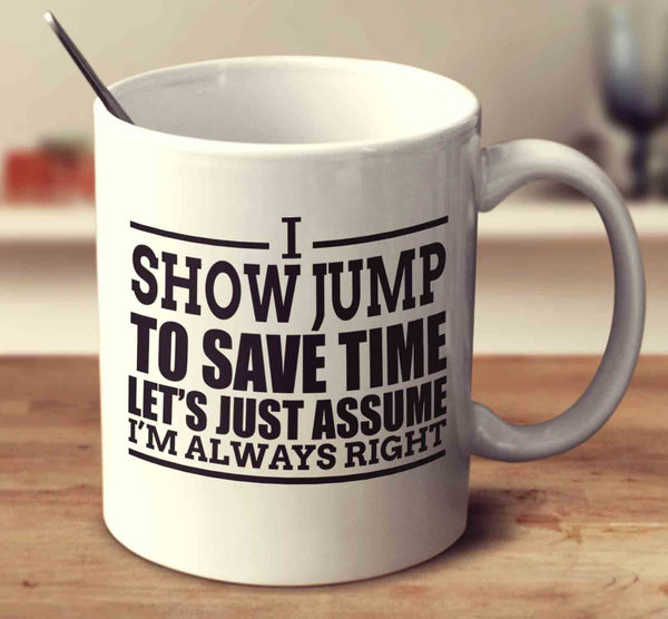 I Show Jump To Save Time Let's Assume I'm Always Right