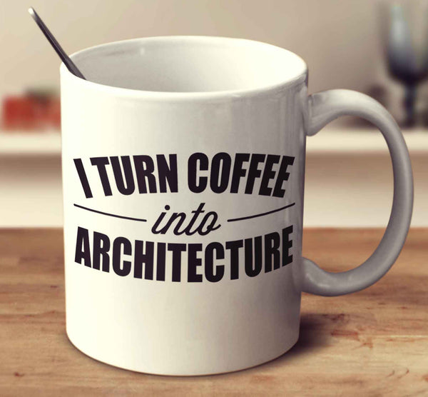 I Turn Coffee Into Architecture