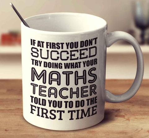 If At First You Don't Succeed Try Doing What Your Maths Teacher Told You The First Time