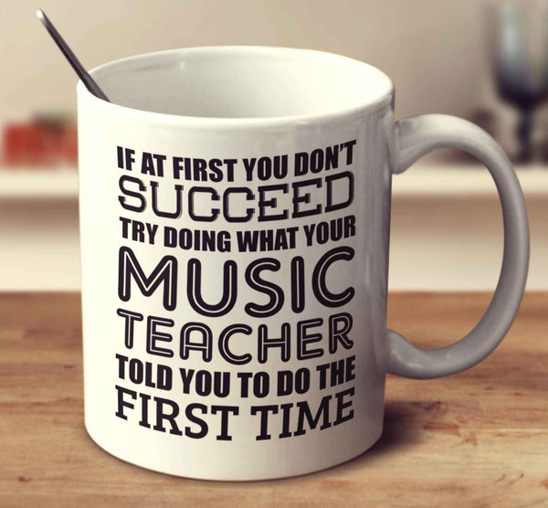 If At First You Don't Succeed Try Doing What Your Music Teacher Told You The First Time