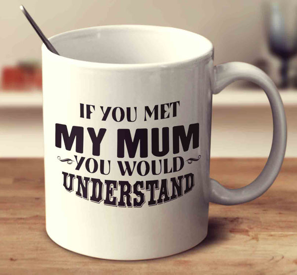 If You Met My Mum You Would Understand