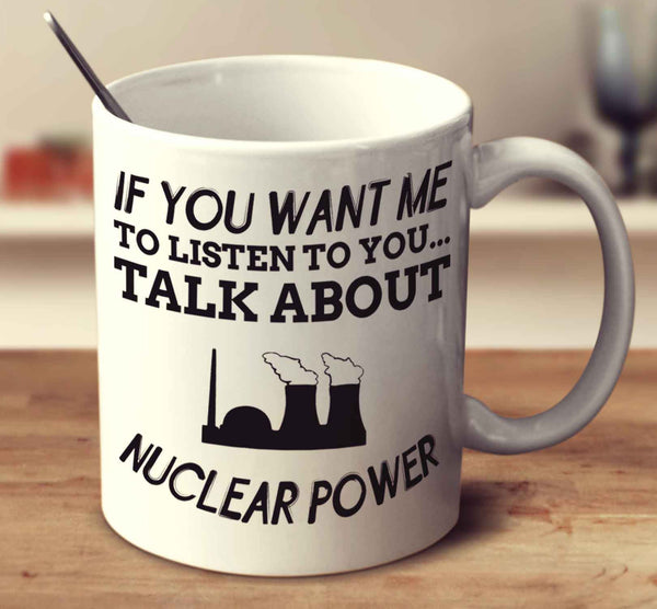 If You Want Me To Listen To You..Talk About Nuclear Power
