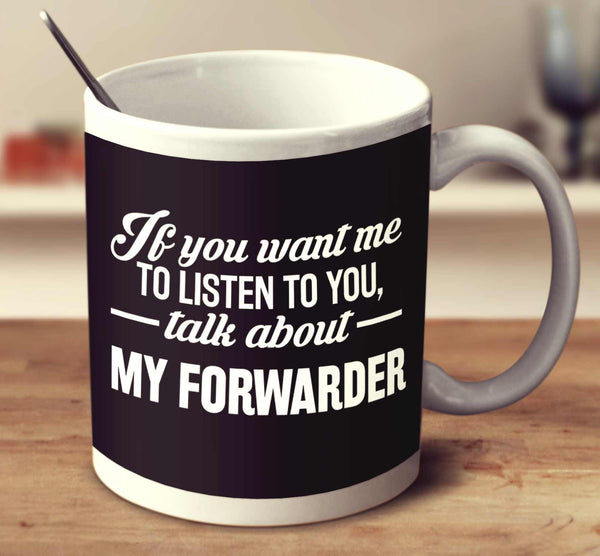 If You Want Me To Listen To You, Talk About My Forwarder