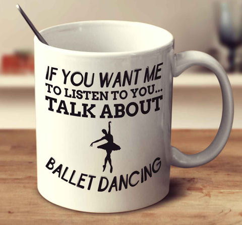 If You Want Me To Listen To You Talk About Ballet Dancing