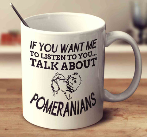 If You Want Me To Listen To You Talk About Pomeranians