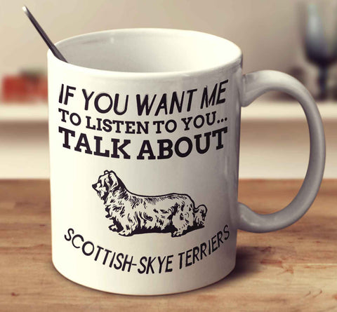If You Want Me To Listen To You Talk About Scottish Skye Terriers